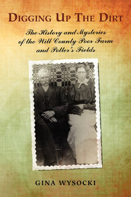 Digging Up the Dirt: The History and Mysteries of the Will County Poor Farm and Potter's Fields (Paperback)