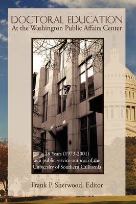 Doctoral Education at the Washington Public Affairs Center: 28 Years (1973-2001) as an Outpost of the University of Southern California (Hardback)