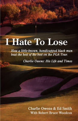 I Hate to Lose: How a Little-Known, Handicapped Black Man Beat the Best of the Best on the PGA Tour. Charlie Owens: His Life and Times (Paperback)
