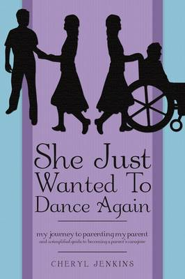 She Just Wanted to Dance Again: My Journey to Parenting My Parent and a Simplified Guide to Becoming a Parent's Caregiver (Paperback)