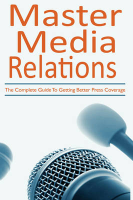 Master Media Relations: The Complete Guide to Getting Better Press Coverage (Paperback)