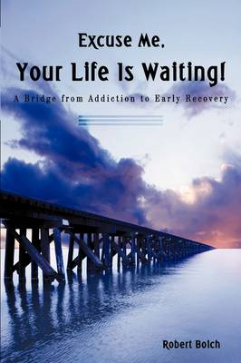 Excuse Me, Your Life Is Waiting!: A Bridge from Addiction to Early Recovery (Paperback)