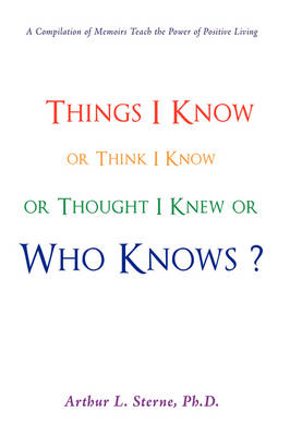 Things I Know or Think I Know or Thought I Knew or Who Knows? (Hardback)