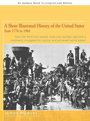 A Short Illustrated History of the United States: How the American People Lived and Worked, Spanned a Continent and Achieved World Power (Paperback)