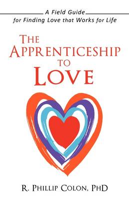 The Apprenticeship to Love: A Field Guide for Finding Love That Works for Life (Paperback)