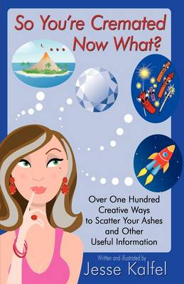 So You're Cremated ... Now What?: Over One Hundred Creative Ways to Scatter Your Ashes and Other Useful Information (Hardback)
