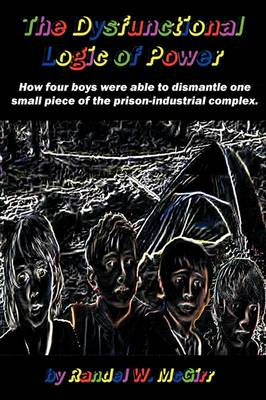 The Dysfunctional Logic of Power: How Four Boys Were Able to Dismantle One Small Piece of the Prison-Industrial Complex (Paperback)