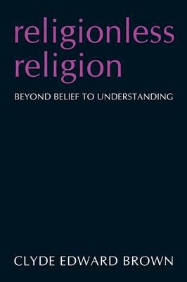 Religionless Religion: Beyond Belief to Understanding (Paperback)