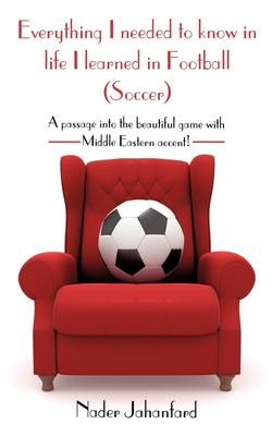 Everything I Needed to Know in Life I Learned in Football (Soccer): A Passage Into the Beautiful Game with Middle Eastern Accent! (Paperback)