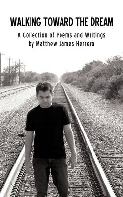 Walking Toward the Dream: A Collection of Poems and Writings by Matthew James Herrera (Paperback)