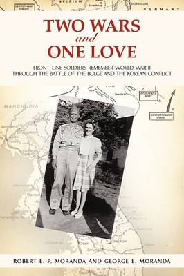 Two Wars and One Love: Front-Line Soldiers Remember World War II Through the Battle of the Bulge and the Korean Conflict (Paperback)