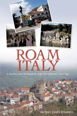 Roam Italy: A Teacher and His Students Take the Ultimate Class Trip (Paperback)