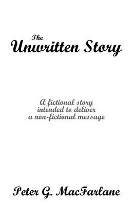 The Unwritten Story: A Fictional Story Intended to Deliver a Non-Fictional Message (Paperback)
