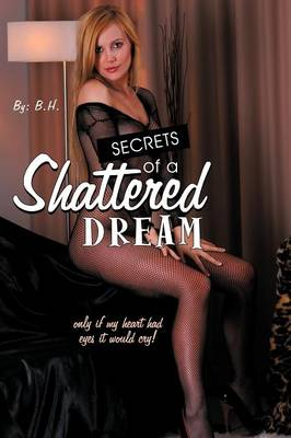 Secrets of a Shattered Dream: Only If My Heart Had Eyes It Would Cry! (Paperback)