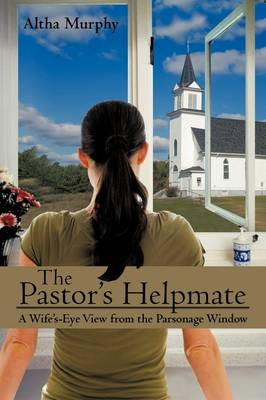 The Pastor's Helpmate: A Wife's-Eye View from the Parsonage Window (Hardback)