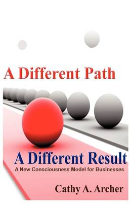 A Different Path, a Different Result: A New Consciousness Model for Businesses (Hardback)