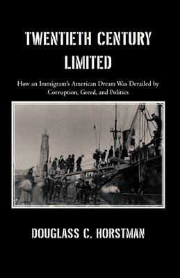 Twentieth Century Limited: How an Immigrant's American Dream Was Derailed by Corruption, Greed, and Politics (Hardback)