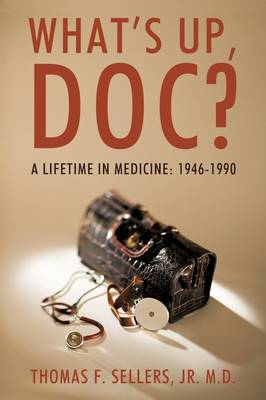 What's Up, Doc?: A Lifetime in Medicine: 1946-1990 (Paperback)