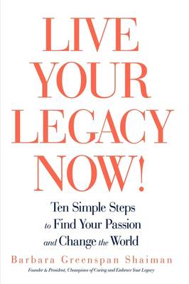 Live Your Legacy Now!: Ten Simple Steps to Find Your Passion and Change the World (Hardback)