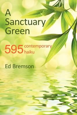 A Sanctuary Green: 595 Contemporary Haiku (Paperback)