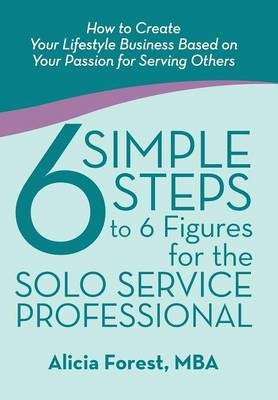6 Simple Steps to 6 Figures for the Solo Service Professional: How to Create Your Lifestyle Business Based on Your Passion for Serving Others (Hardback)