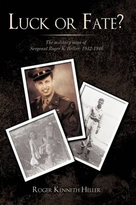 Luck or Fate?: The Military Saga of Sergeant Roger K. Heller: 1942-1946 (Hardback)