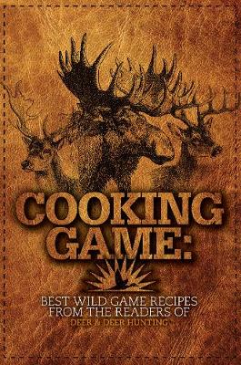 Cooking Game: Best Wild Game Recipes from the Readers of Deer & Deer Hunting (Paperback)