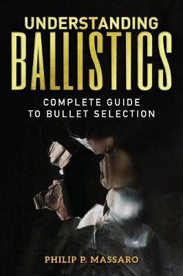 Understanding Ballistics: Complete Guide to Bullet Selection (Paperback)