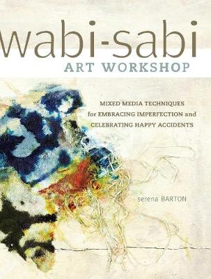 Wabi-Sabi Workshop: Mixed Media Techniques for Embracing Imperfection and Celebrating Happy Acccidents (Paperback)