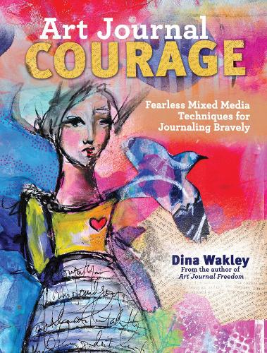 Art Journal Courage: Fearless Mixed Media Techniques for Journaling Bravely (Paperback)