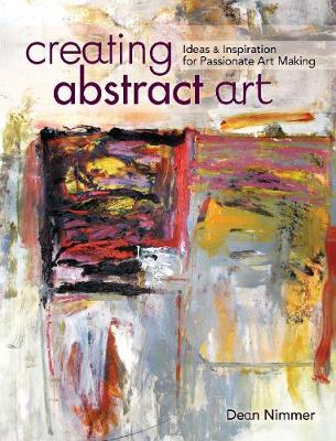 Creating Abstract Art: Ideas and Inspirations for Passionate Art-Making (Paperback)