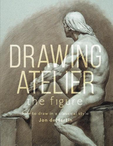 Drawing Atelier - The Figure: How to Draw Like the Masters (Hardback)