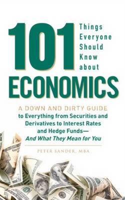 101 Things Everyone Should Know About Economics: A Down and Dirty Guide to Everything from Securities and Derivatives to Interest Rates and Hedge Funds - and What They Mean for You (Paperback)