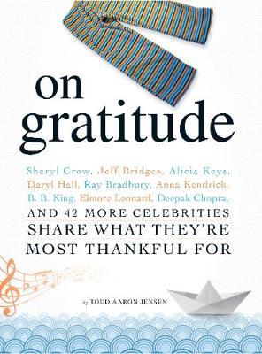 On Gratitude: Sheryl Crow, Jeff Bridges, Alicia Keys, Daryl Hall, Ray Bradbury, Anna Kendrick, B.B. King, Elmore Leonard, Deepak Chopra, and 42 More Celebrities Share What They're Most Thankful For (Paperback)