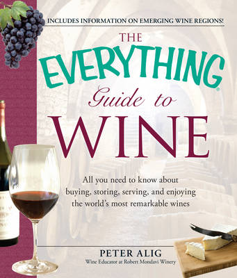 The Everything Guide to Wine: All You Need to Know About Buying, Storing, Serving, and Enjoying the World's Most Remarkable Wines - Everything (Paperback)