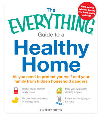 The Everything Guide to a Healthy Home: All You Need to Protect Yourself and Your Family from Hidden Household Dangers - Everything (Paperback)
