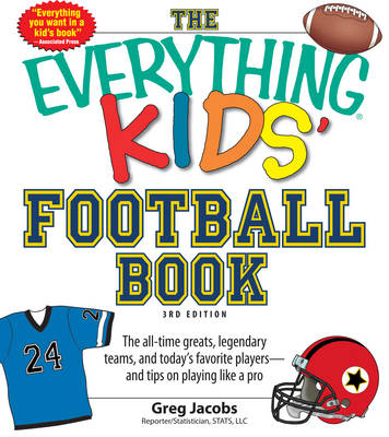 The Everything Kids' Football Book: The All-Time Greats, Legendary Teams, and Today's Favorite Players--and Tips on Playing Like a Pro (Paperback)