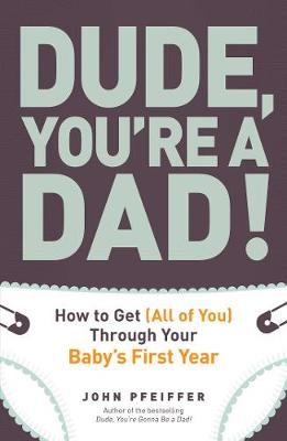 Dude, You're a Dad!: How to Get (All of You) Through Your Baby's First Year (Paperback)