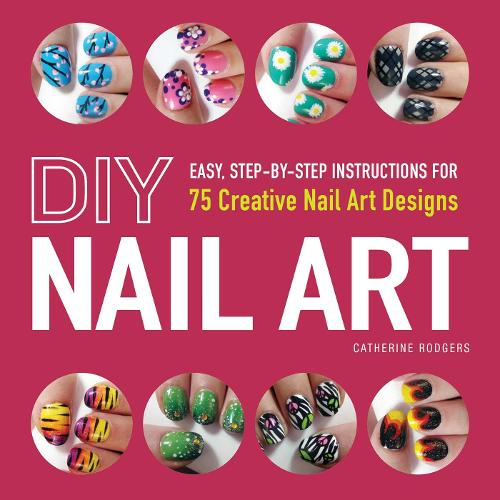 DIY Nail Art: Easy, Step-by-Step Instructions for 75 Creative Nail Art Designs (Paperback)