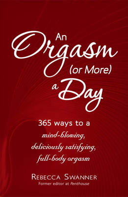 An Orgasm (or More) a Day: 365 Ways to a Mind-Blowing, Deliciously Satisfying, Full-Body Orgasm (Paperback)