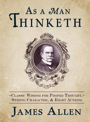 As a Man Thinketh: Classic Wisdom for Proper Thought, Strong Character & Right Actions (Hardback)