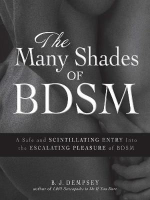 The Many Shades of BDSM: A Safe and Scintillating Entry into the Escalating Pleasure of BDSM (Paperback)
