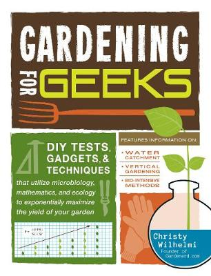 Gardening for Geeks: DIY Tests, Gadgets, and Techniques That Utilize Microbiology, Mathematics, and Ecology to Exponentially Maximize the Yield of Your Garden (Paperback)
