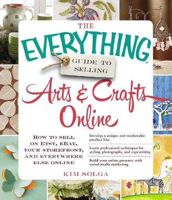 The Everything Guide to Selling Arts & Crafts Online: How to sell on Etsy, eBay, your storefront, and everywhere else online - Everything (R) (Paperback)