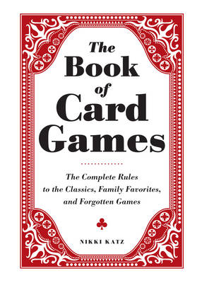 The Book of Card Games: The Complete Rules to the Classics, Family Favorites, and Forgotten Games (Hardback)