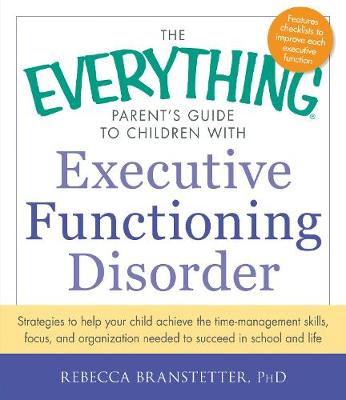 The Everything Parent's Guide to Children with Executive Functioning Disorder: Strategies to help your child achieve the time-management skills, focus, and organization needed to succeed in school and life - Everything (R) (Paperback)