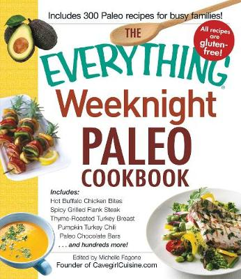 The Everything Weeknight Paleo Cookbook: Includes Hot Buffalo Chicken Bites, Spicy Grilled Flank Steak, Thyme-Roasted Turkey Breast, Pumpkin Turkey Chili, Paleo Chocolate Bars and hundreds more! - Everything (R) (Paperback)