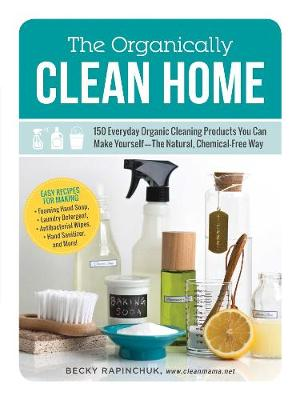 The Organically Clean Home: 150 Everyday Organic Cleaning Products You Can Make Yourself--The Natural, Chemical-Free Way (Paperback)