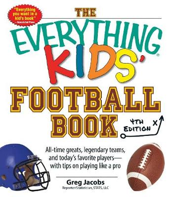 The Everything Kids' Football Book: All-Time Greats, Legendary Teams, and Today's Favorite Players-With Tips on Playing Like a Pro (Paperback)