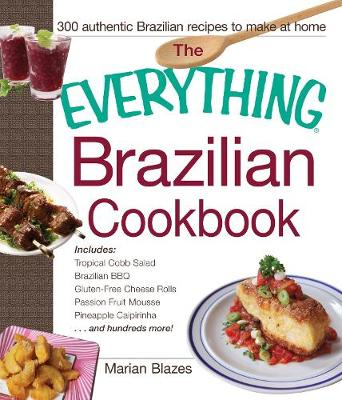 The Everything Brazilian Cookbook: Includes Tropical Cobb Salad, Brazilian BBQ, Gluten-Free Cheese Rolls, Passion Fruit Mousse, Pineapple Caipirinha...and Hundreds More! - Everything (R) (Paperback)